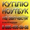 Куплю нерабочий ноутбук на запчасти в Волгограде
